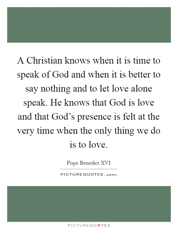 A Christian knows when it is time to speak of God and when it is better to say nothing and to let love alone speak. He knows that God is love and that God's presence is felt at the very time when the only thing we do is to love Picture Quote #1