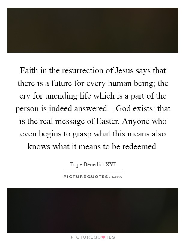 Faith in the resurrection of Jesus says that there is a future for every human being; the cry for unending life which is a part of the person is indeed answered... God exists: that is the real message of Easter. Anyone who even begins to grasp what this means also knows what it means to be redeemed Picture Quote #1