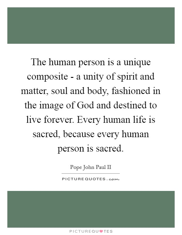 The human person is a unique composite - a unity of spirit and matter, soul and body, fashioned in the image of God and destined to live forever. Every human life is sacred, because every human person is sacred Picture Quote #1