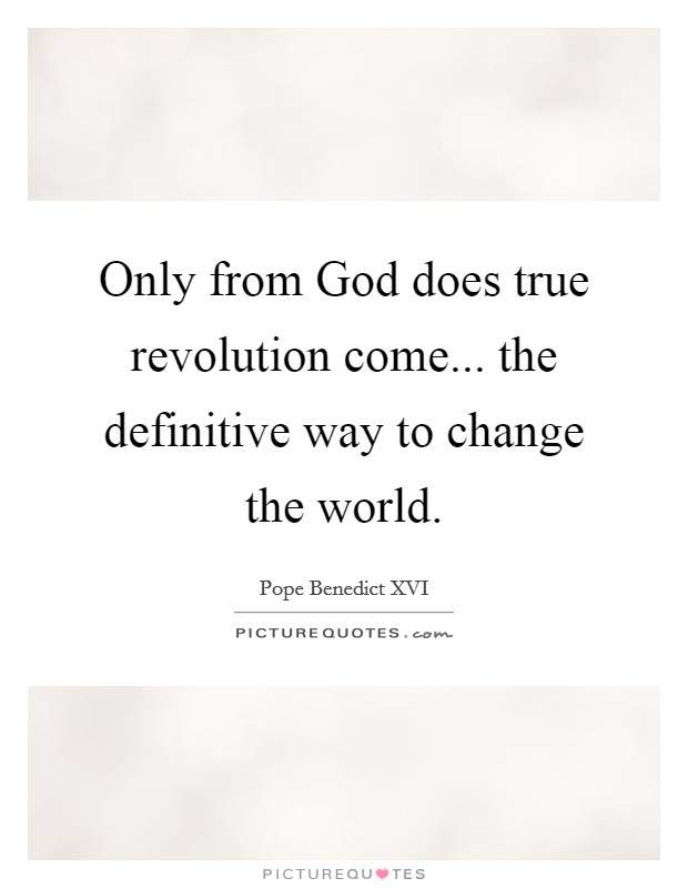 Only from God does true revolution come... the definitive way to change the world Picture Quote #1