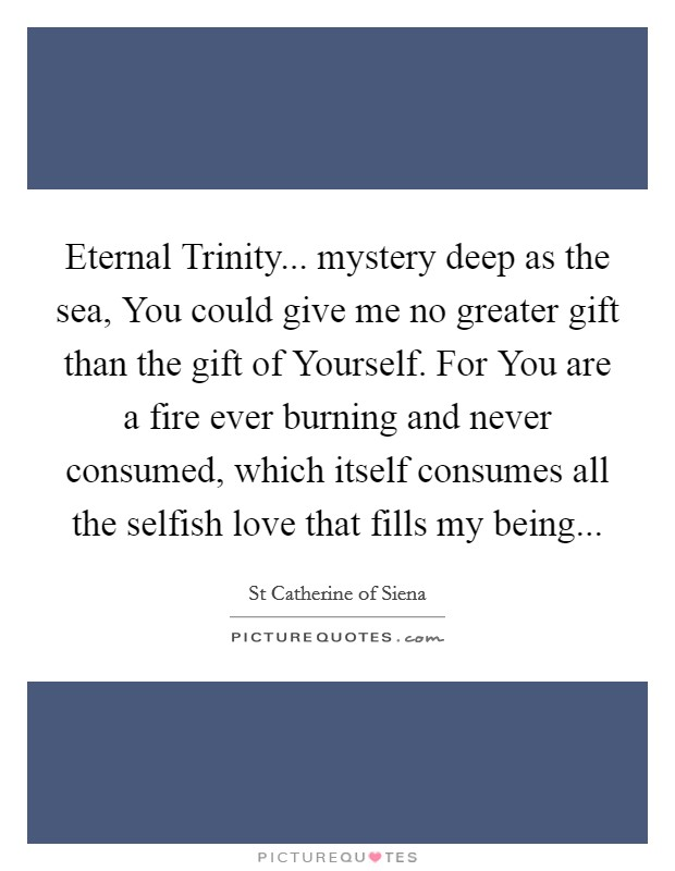 Eternal Trinity... mystery deep as the sea, You could give me no greater gift than the gift of Yourself. For You are a fire ever burning and never consumed, which itself consumes all the selfish love that fills my being Picture Quote #1