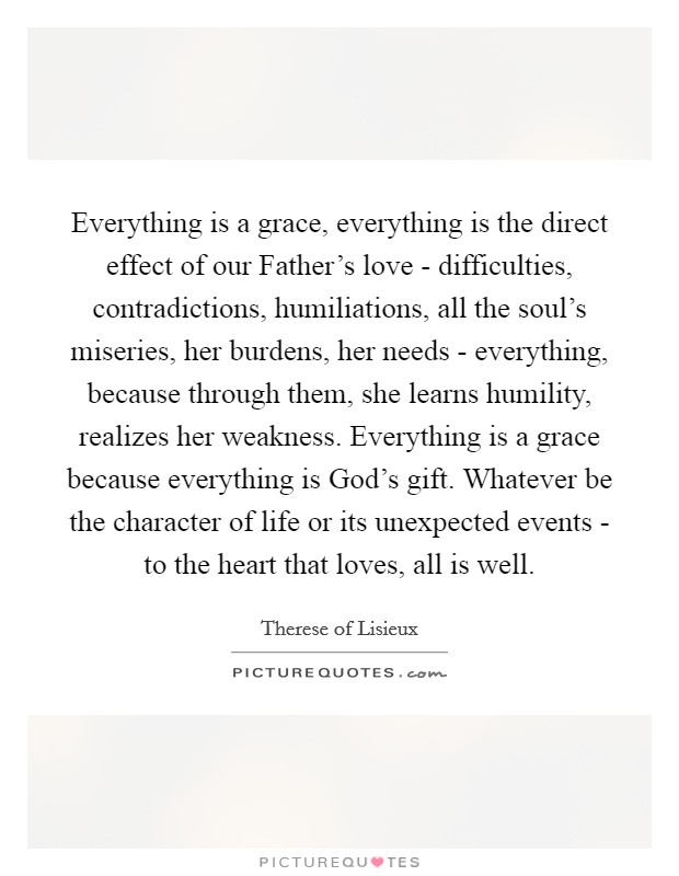 Everything is a grace, everything is the direct effect of our Father's love - difficulties, contradictions, humiliations, all the soul's miseries, her burdens, her needs - everything, because through them, she learns humility, realizes her weakness. Everything is a grace because everything is God's gift. Whatever be the character of life or its unexpected events - to the heart that loves, all is well Picture Quote #1
