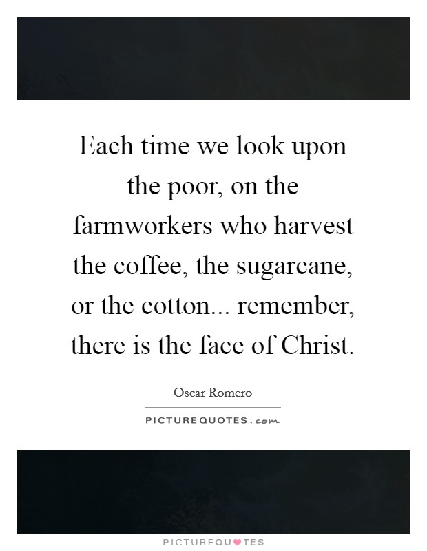 Each time we look upon the poor, on the farmworkers who harvest the coffee, the sugarcane, or the cotton... remember, there is the face of Christ Picture Quote #1