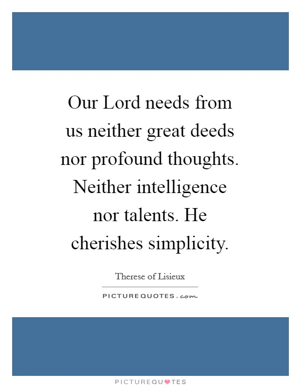 Our Lord needs from us neither great deeds nor profound thoughts. Neither intelligence nor talents. He cherishes simplicity Picture Quote #1