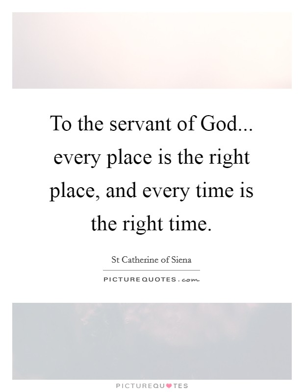 To the servant of God... every place is the right place, and every time is the right time Picture Quote #1