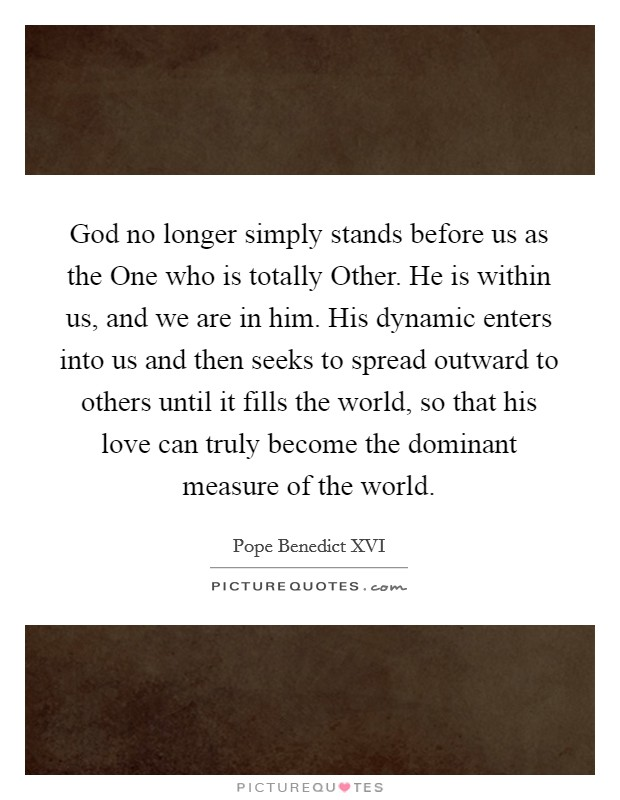 God no longer simply stands before us as the One who is totally Other. He is within us, and we are in him. His dynamic enters into us and then seeks to spread outward to others until it fills the world, so that his love can truly become the dominant measure of the world Picture Quote #1