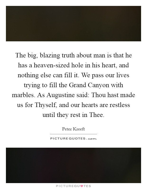 The big, blazing truth about man is that he has a heaven-sized hole in his heart, and nothing else can fill it. We pass our lives trying to fill the Grand Canyon with marbles. As Augustine said: Thou hast made us for Thyself, and our hearts are restless until they rest in Thee Picture Quote #1