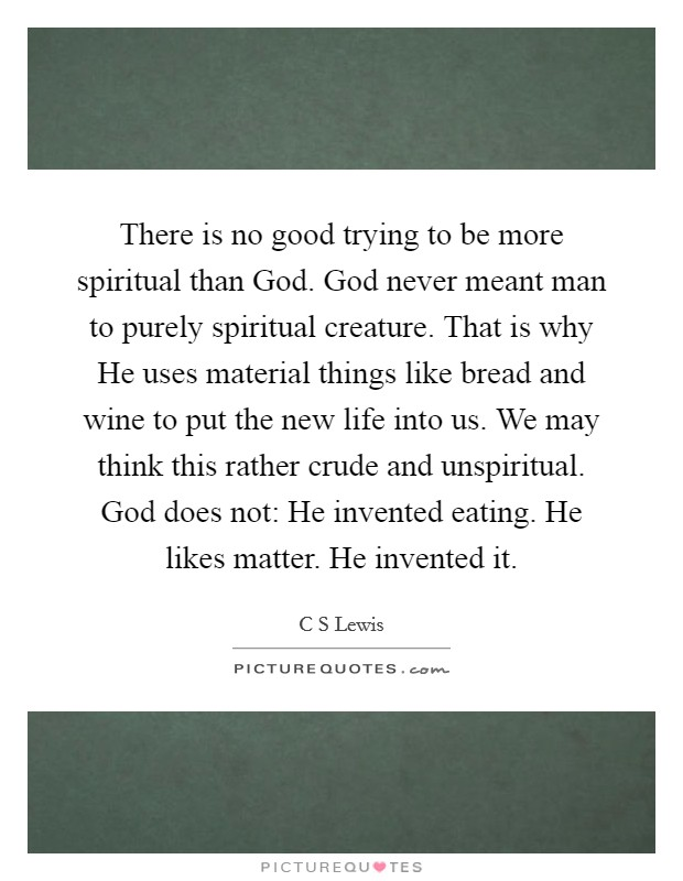 There is no good trying to be more spiritual than God. God never meant man to purely spiritual creature. That is why He uses material things like bread and wine to put the new life into us. We may think this rather crude and unspiritual. God does not: He invented eating. He likes matter. He invented it Picture Quote #1