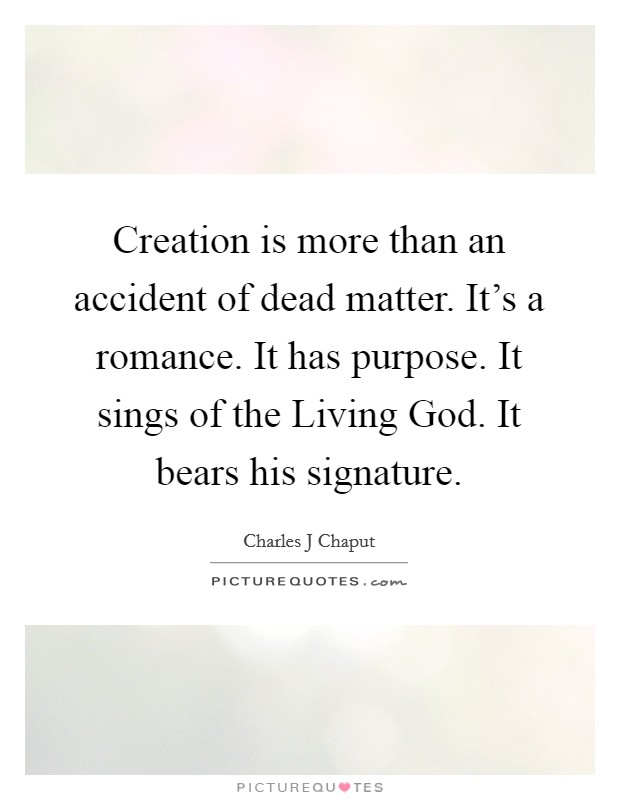 Creation is more than an accident of dead matter. It's a romance. It has purpose. It sings of the Living God. It bears his signature Picture Quote #1