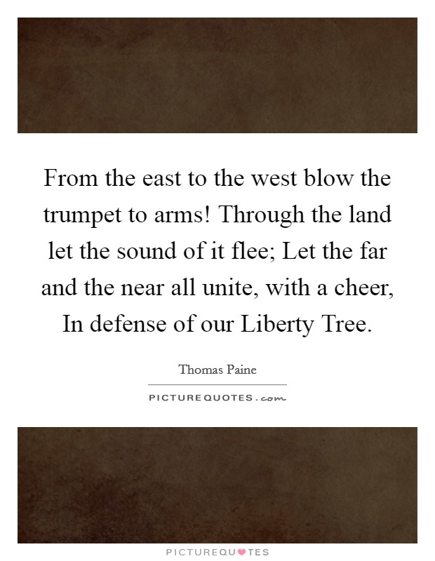 From the east to the west blow the trumpet to arms! Through the land let the sound of it flee; Let the far and the near all unite, with a cheer, In defense of our Liberty Tree Picture Quote #1