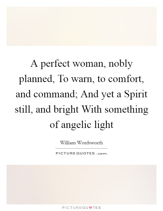 A perfect woman, nobly planned, To warn, to comfort, and command; And yet a Spirit still, and bright With something of angelic light Picture Quote #1