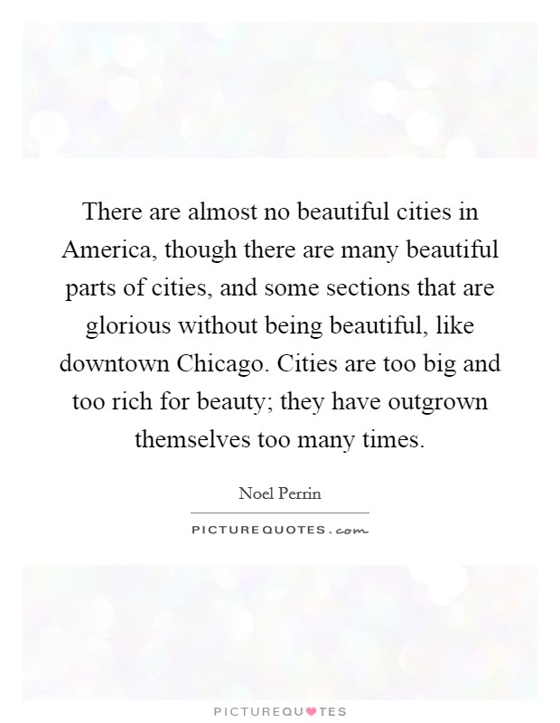 There are almost no beautiful cities in America, though there are many beautiful parts of cities, and some sections that are glorious without being beautiful, like downtown Chicago. Cities are too big and too rich for beauty; they have outgrown themselves too many times Picture Quote #1