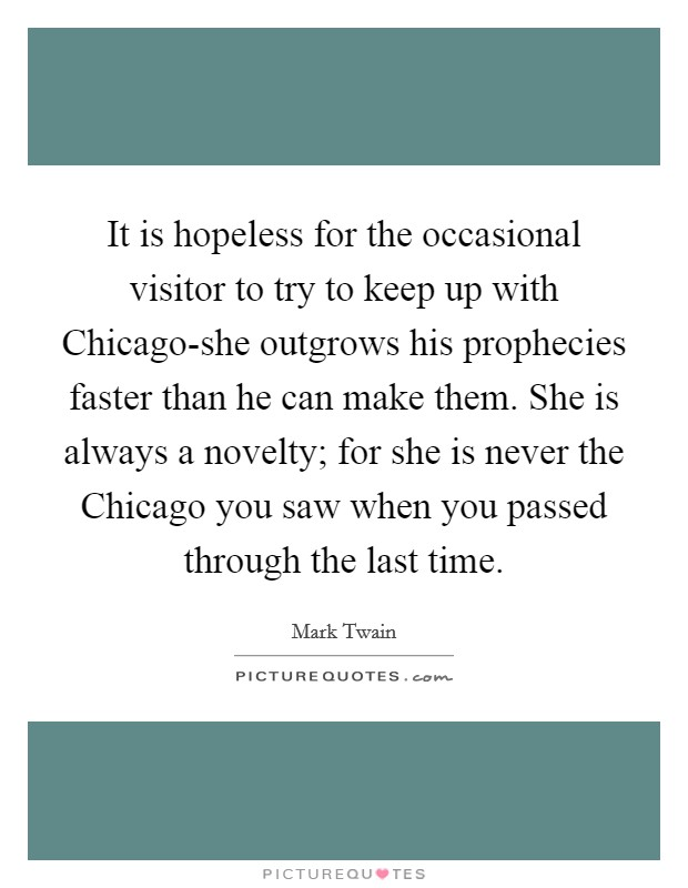 It is hopeless for the occasional visitor to try to keep up with Chicago-she outgrows his prophecies faster than he can make them. She is always a novelty; for she is never the Chicago you saw when you passed through the last time Picture Quote #1
