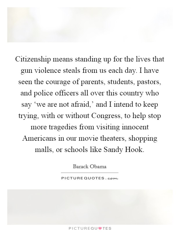 Citizenship means standing up for the lives that gun violence steals from us each day. I have seen the courage of parents, students, pastors, and police officers all over this country who say 'we are not afraid,' and I intend to keep trying, with or without Congress, to help stop more tragedies from visiting innocent Americans in our movie theaters, shopping malls, or schools like Sandy Hook Picture Quote #1