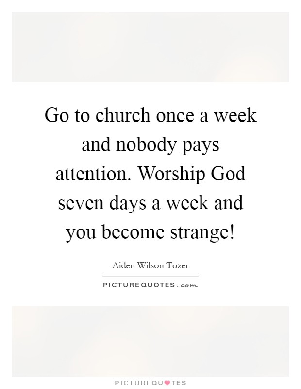 Go to church once a week and nobody pays attention. Worship God seven days a week and you become strange! Picture Quote #1