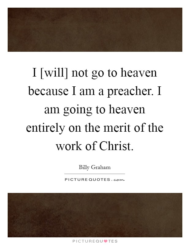 I [will] not go to heaven because I am a preacher. I am going to heaven entirely on the merit of the work of Christ Picture Quote #1
