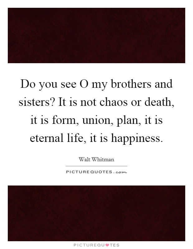 Do you see O my brothers and sisters? It is not chaos or death, it is form, union, plan, it is eternal life, it is happiness Picture Quote #1