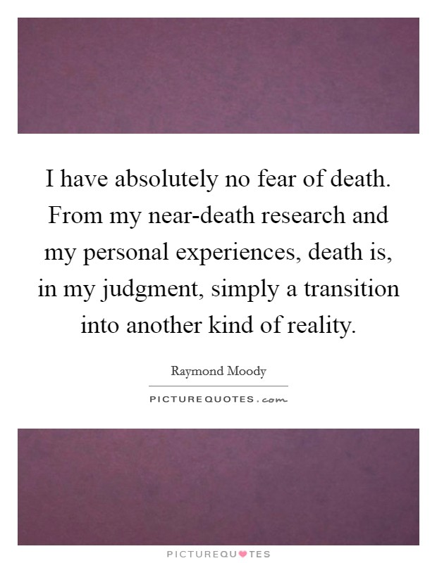 I have absolutely no fear of death. From my near-death research and my personal experiences, death is, in my judgment, simply a transition into another kind of reality Picture Quote #1