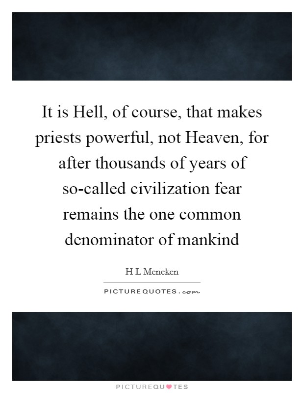 It is Hell, of course, that makes priests powerful, not Heaven, for after thousands of years of so-called civilization fear remains the one common denominator of mankind Picture Quote #1