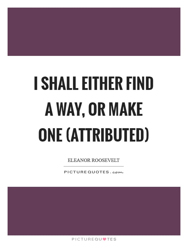 I shall either find a way, or make one (attributed) Picture Quote #1