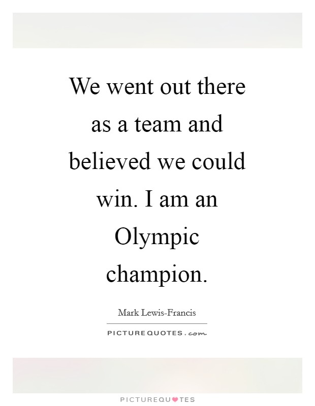 We went out there as a team and believed we could win. I am an Olympic champion Picture Quote #1
