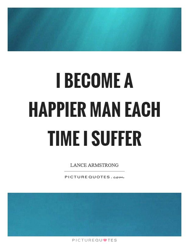 I become a happier man each time I suffer Picture Quote #1