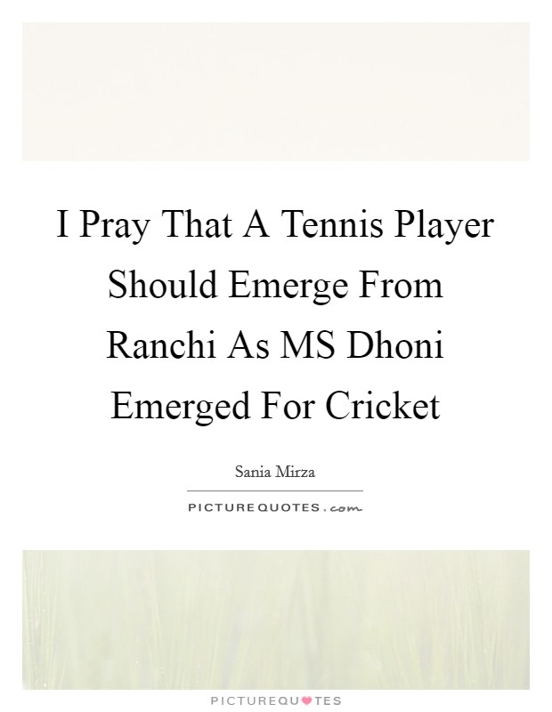 I Pray That A Tennis Player Should Emerge From Ranchi As MS Dhoni Emerged For Cricket Picture Quote #1