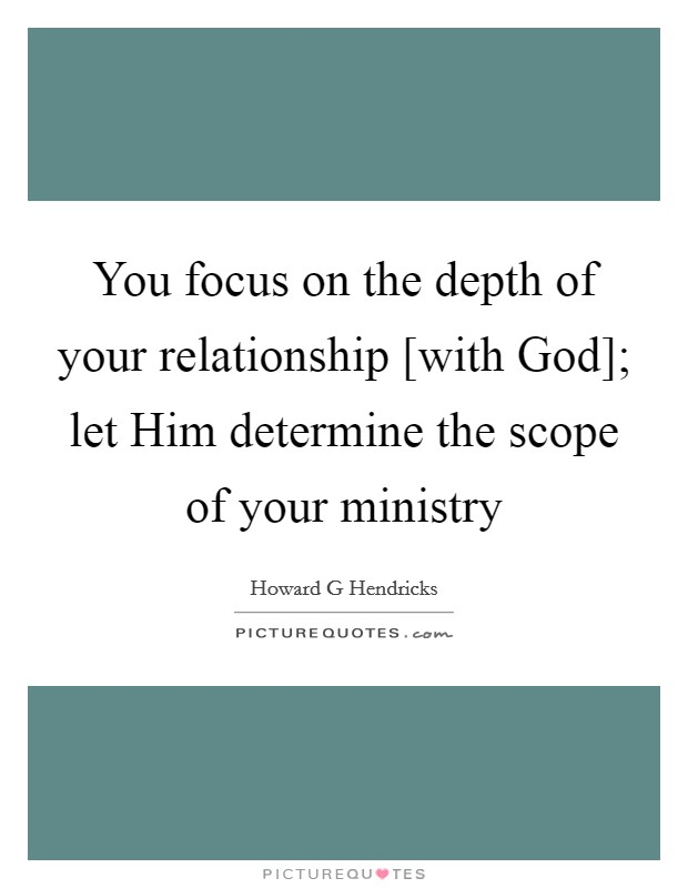 You focus on the depth of your relationship [with God]; let Him determine the scope of your ministry Picture Quote #1