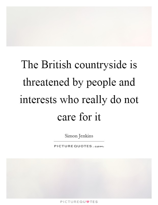 The British countryside is threatened by people and interests who really do not care for it Picture Quote #1