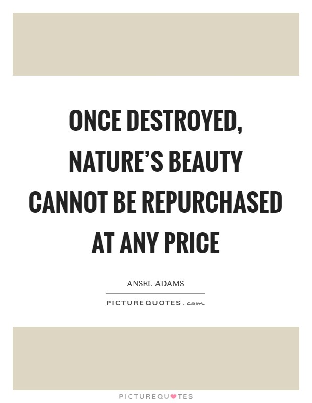 Once destroyed, nature's beauty cannot be repurchased at any price Picture Quote #1