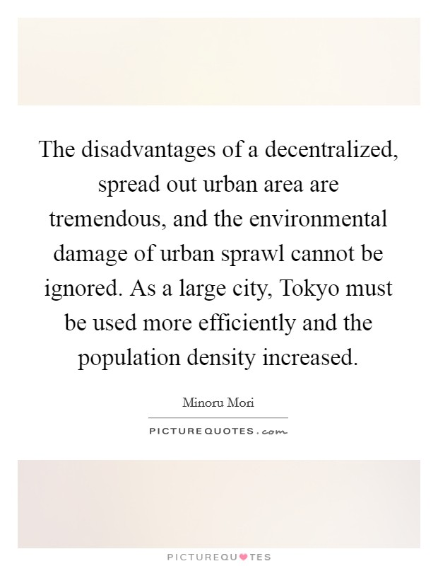 disadvantages of urbanization Some environmental benefits of urbanization include conservation of energy and resources producing a smaller carbon footprint, whereas a challenge of urbanization is controlling growth and.