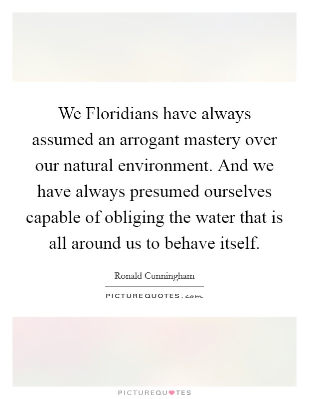 We Floridians have always assumed an arrogant mastery over our natural environment. And we have always presumed ourselves capable of obliging the water that is all around us to behave itself Picture Quote #1