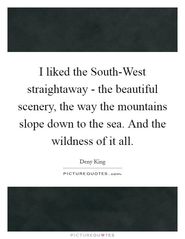 I liked the South-West straightaway - the beautiful scenery, the way the mountains slope down to the sea. And the wildness of it all Picture Quote #1