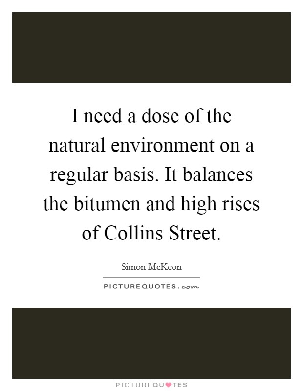I need a dose of the natural environment on a regular basis. It balances the bitumen and high rises of Collins Street Picture Quote #1