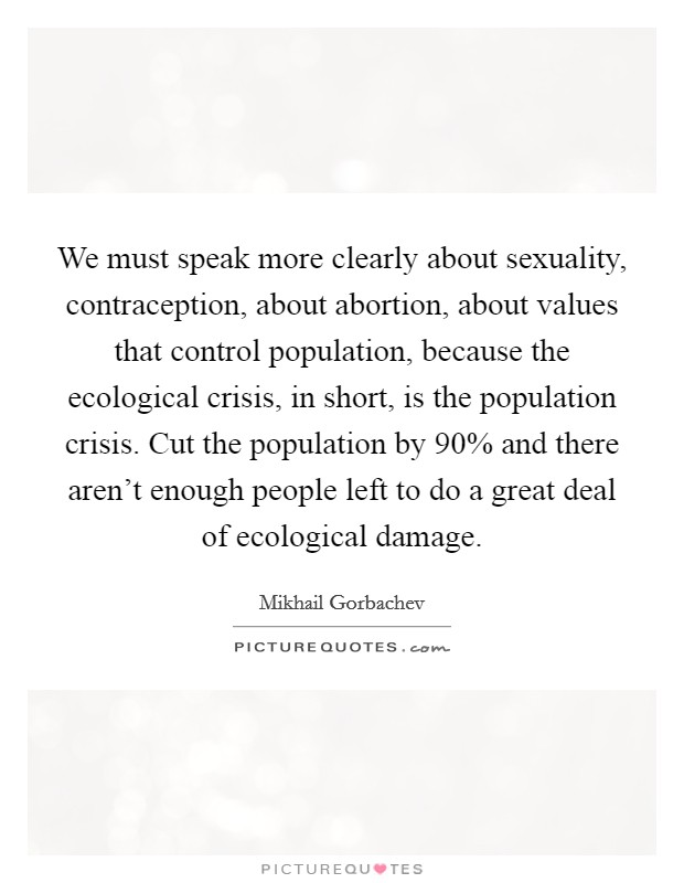 We must speak more clearly about sexuality, contraception, about abortion, about values that control population, because the ecological crisis, in short, is the population crisis. Cut the population by 90% and there aren't enough people left to do a great deal of ecological damage Picture Quote #1