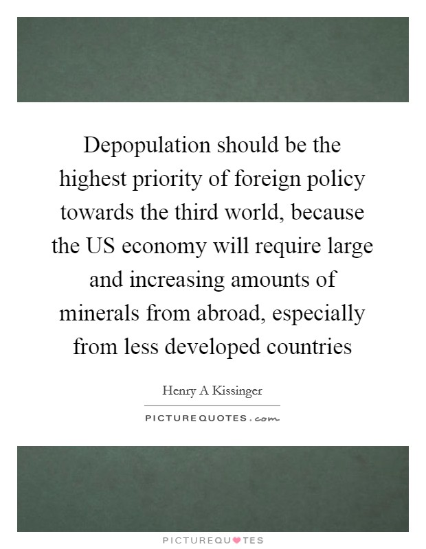 Depopulation should be the highest priority of foreign policy towards the third world, because the US economy will require large and increasing amounts of minerals from abroad, especially from less developed countries Picture Quote #1