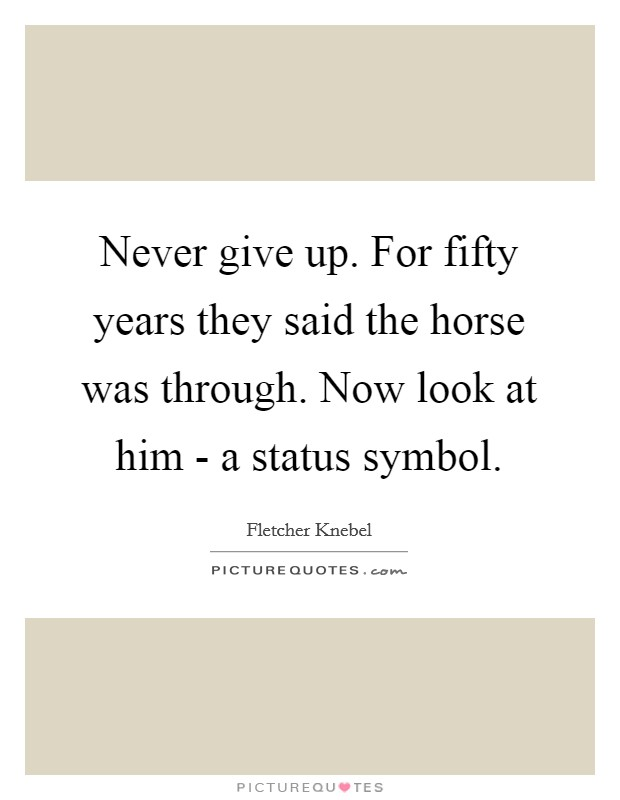 Never give up. For fifty years they said the horse was through. Now look at him - a status symbol Picture Quote #1