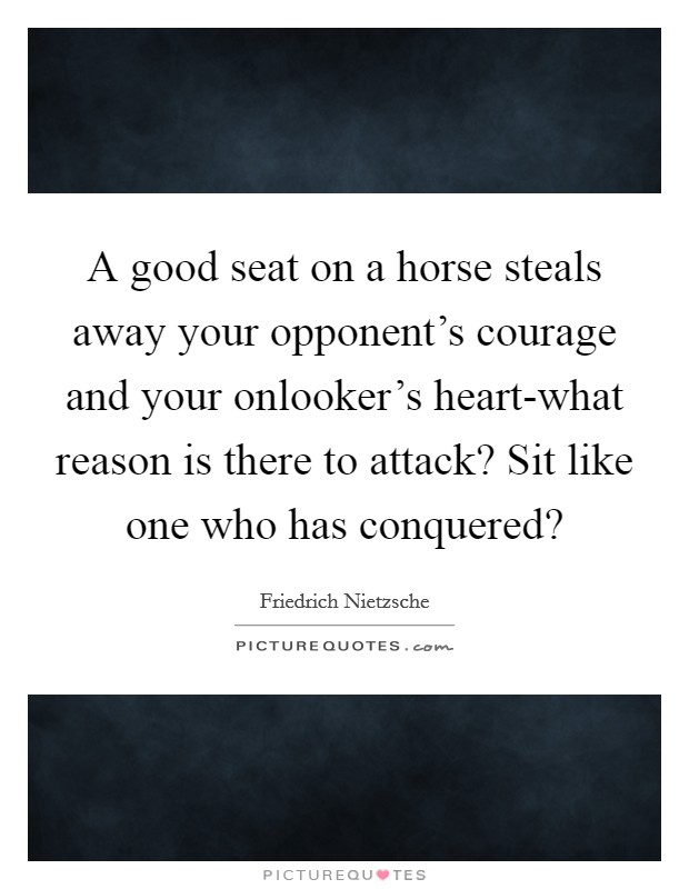 A good seat on a horse steals away your opponent's courage and your onlooker's heart-what reason is there to attack? Sit like one who has conquered? Picture Quote #1