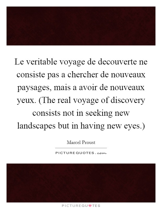 Le veritable voyage de decouverte ne consiste pas a chercher de nouveaux paysages, mais a avoir de nouveaux yeux. (The real voyage of discovery consists not in seeking new landscapes but in having new eyes.) Picture Quote #1