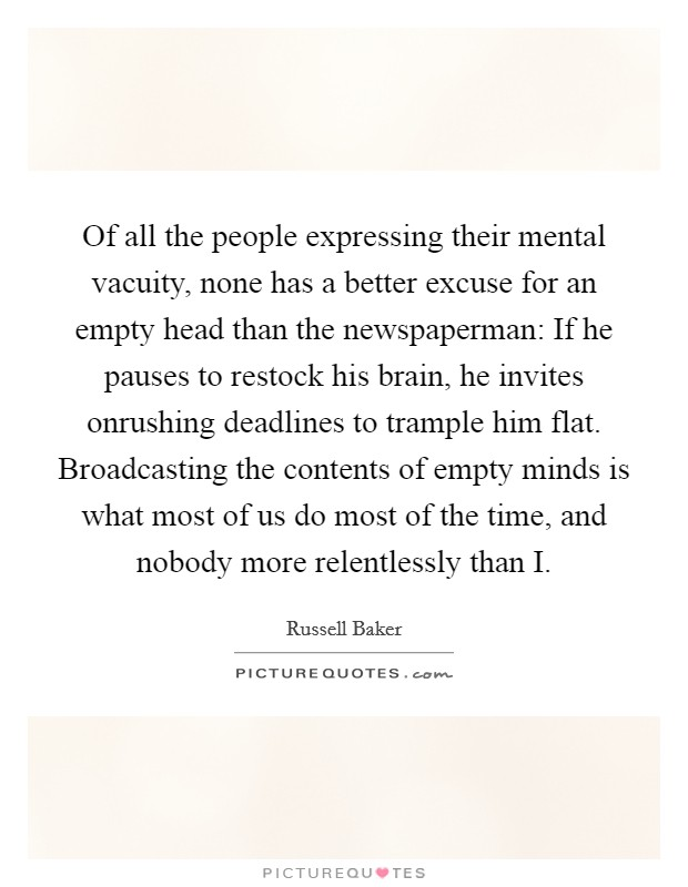 Of all the people expressing their mental vacuity, none has a better excuse for an empty head than the newspaperman: If he pauses to restock his brain, he invites onrushing deadlines to trample him flat. Broadcasting the contents of empty minds is what most of us do most of the time, and nobody more relentlessly than I Picture Quote #1