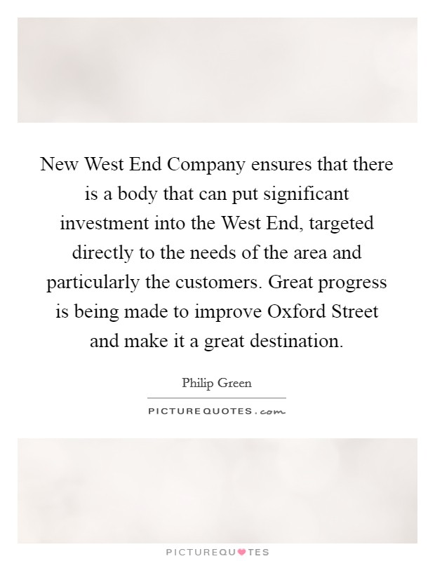New West End Company ensures that there is a body that can put significant investment into the West End, targeted directly to the needs of the area and particularly the customers. Great progress is being made to improve Oxford Street and make it a great destination Picture Quote #1