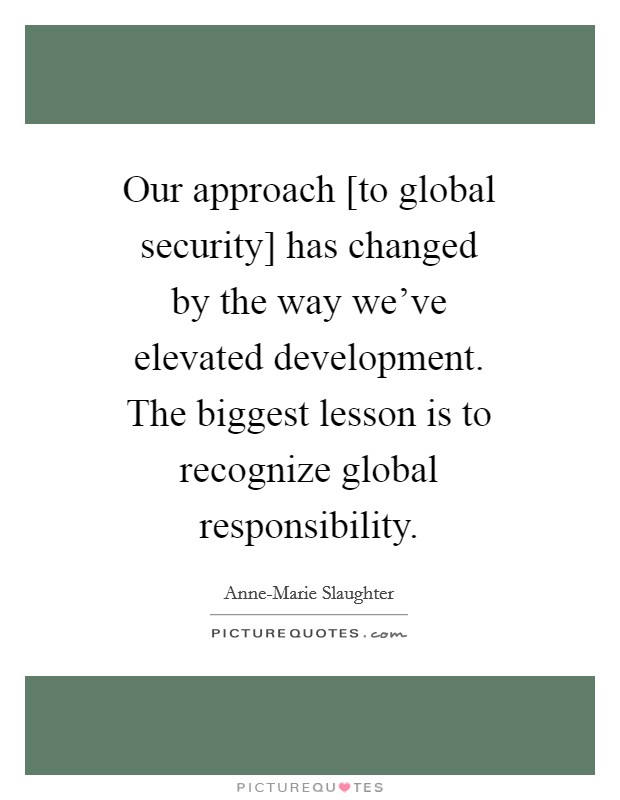 Our approach [to global security] has changed by the way we've elevated development. The biggest lesson is to recognize global responsibility Picture Quote #1