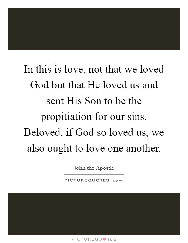 In this is love, not that we loved God but that He loved us and sent His Son to be the propitiation for our sins. Beloved, if God so loved us, we also ought to love one another Picture Quote #1