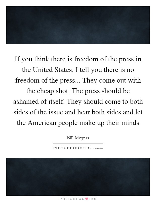 If you think there is freedom of the press in the United States, I tell you there is no freedom of the press... They come out with the cheap shot. The press should be ashamed of itself. They should come to both sides of the issue and hear both sides and let the American people make up their minds Picture Quote #1