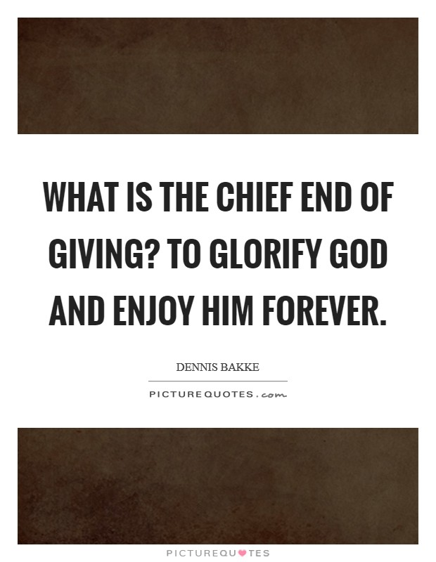 What is the chief end of giving? To glorify God and enjoy Him forever Picture Quote #1