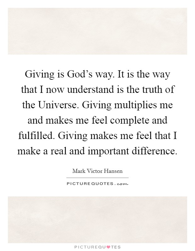 Giving is God's way. It is the way that I now understand is the truth of the Universe. Giving multiplies me and makes me feel complete and fulfilled. Giving makes me feel that I make a real and important difference Picture Quote #1