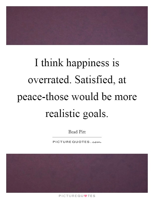I think happiness is overrated. Satisfied, at peace-those would be more realistic goals Picture Quote #1