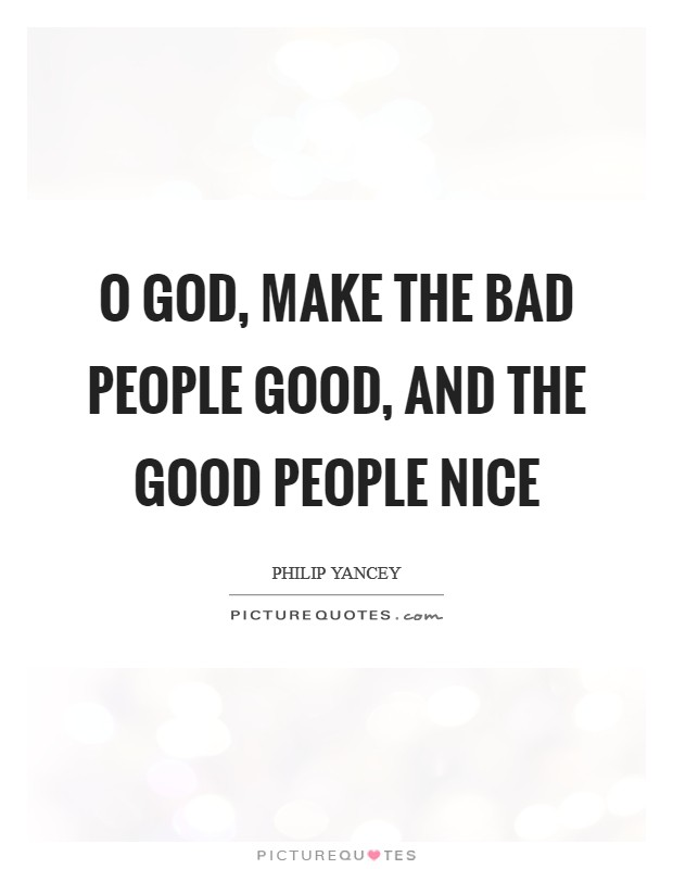 O God, make the bad people good, and the good people nice Picture Quote #1