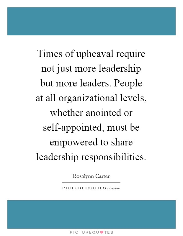 Times of upheaval require not just more leadership but more leaders. People at all organizational levels, whether anointed or self-appointed, must be empowered to share leadership responsibilities Picture Quote #1