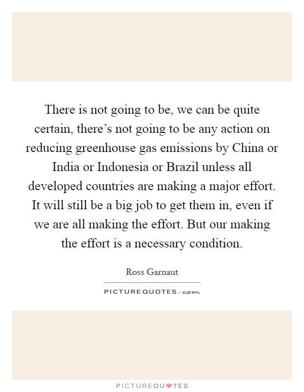 There is not going to be, we can be quite certain, there's not going to be any action on reducing greenhouse gas emissions by China or India or Indonesia or Brazil unless all developed countries are making a major effort. It will still be a big job to get them in, even if we are all making the effort. But our making the effort is a necessary condition Picture Quote #1